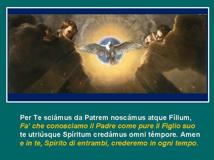 Per Te sciámus da Patrem noscámus atque Fílium, Fa' che conosciamo il Padre come