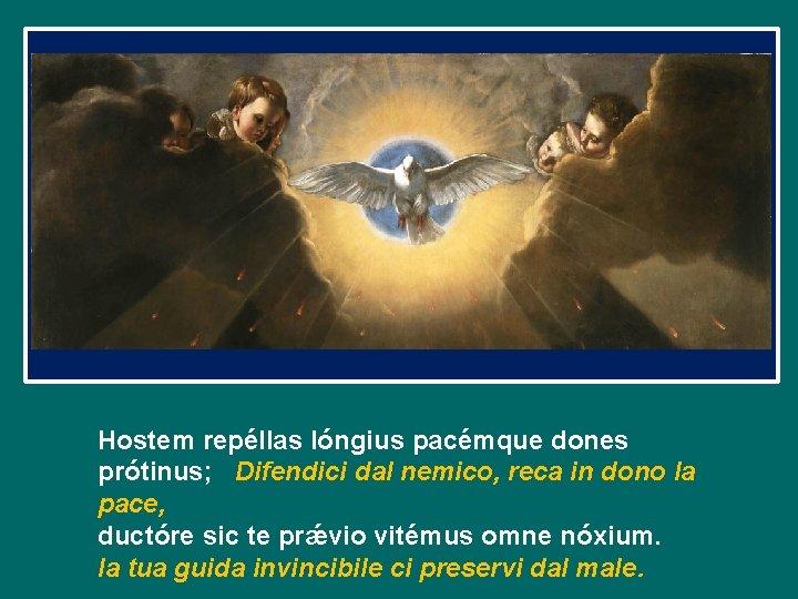 Hostem repéllas lóngius pacémque dones prótinus; Difendici dal nemico, reca in dono la pace,