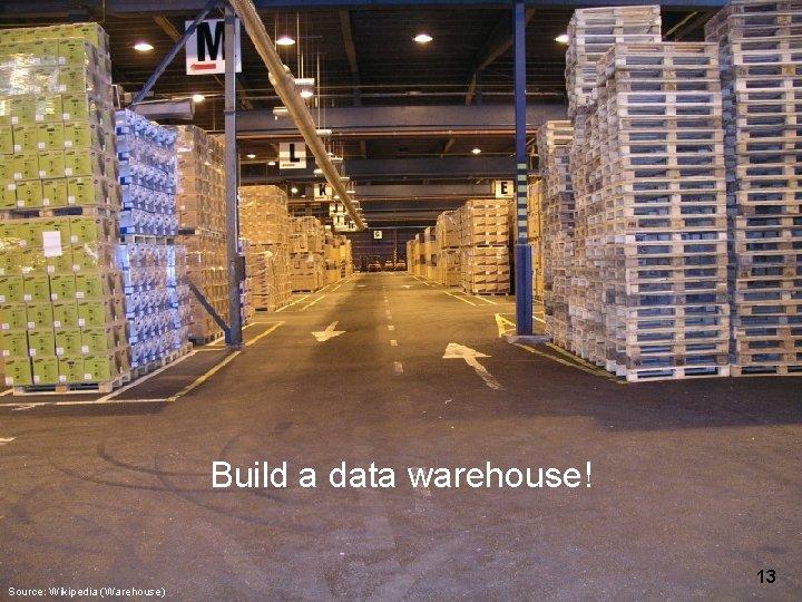 Build a data warehouse! Source: Wikipedia (Warehouse) 13