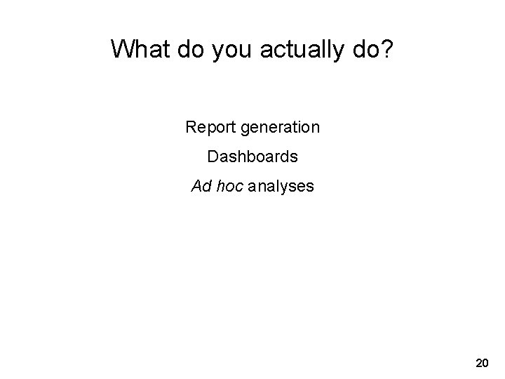 What do you actually do? Report generation Dashboards Ad hoc analyses 20