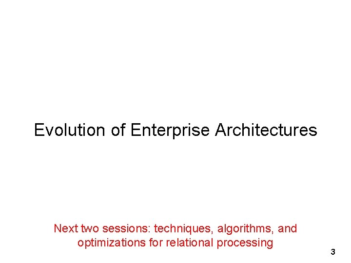 Evolution of Enterprise Architectures Next two sessions: techniques, algorithms, and optimizations for relational processing