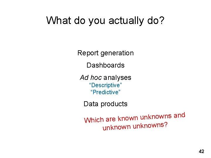 "What do you actually do? Report generation Dashboards Ad hoc analyses ""Descriptive"" ""Predictive"" Data"