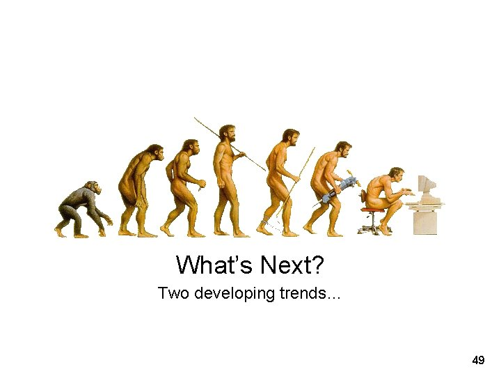 What's Next? Two developing trends… 49