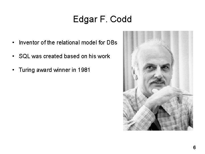 Edgar F. Codd • Inventor of the relational model for DBs • SQL was