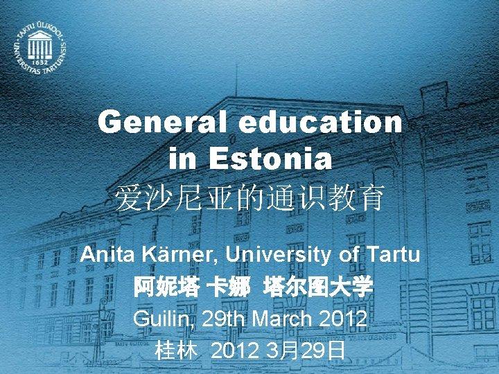 General education in Estonia 爱沙尼亚的通识教育 Anita Kärner, University of Tartu 阿妮塔 卡娜 塔尔图大学 Guilin,