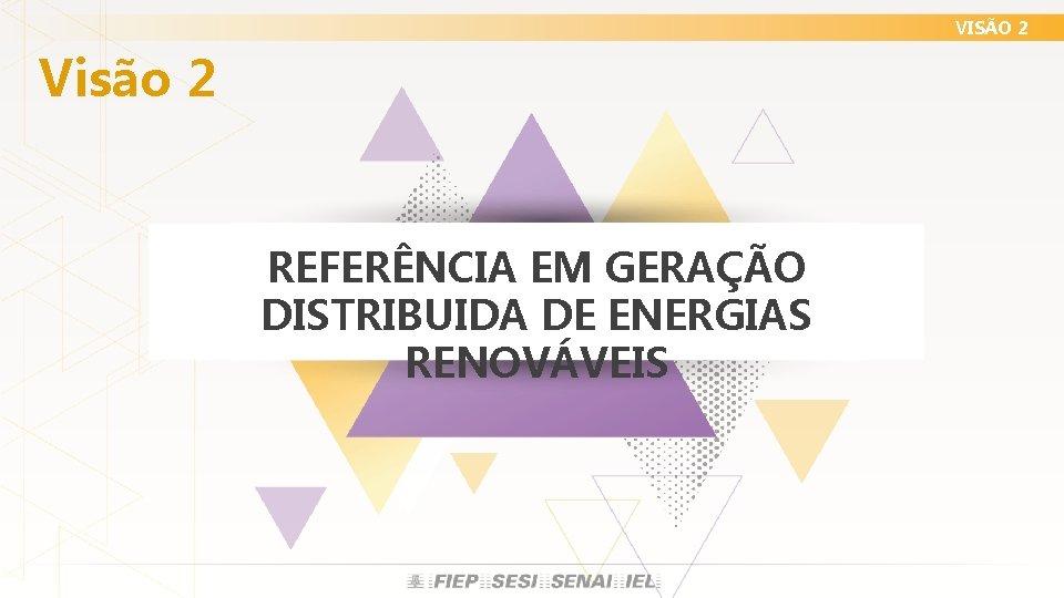 VISÃO 2 Visão 2 REFERÊNCIA EM GERAÇÃO DISTRIBUIDA DE ENERGIAS RENOVÁVEIS