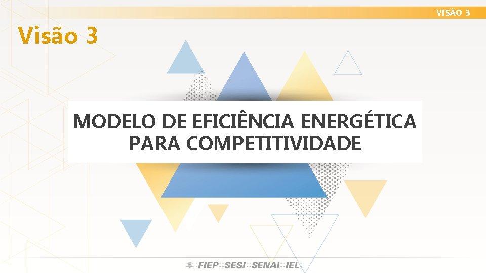 VISÃO 3 Visão 3 MODELO DE EFICIÊNCIA ENERGÉTICA PARA COMPETITIVIDADE