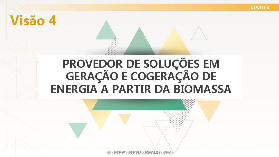 VISÃO 4 Visão 4 PROVEDOR DE SOLUÇÕES EM GERAÇÃO E COGERAÇÃO DE ENERGIA A
