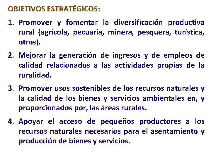 OBJETIVOS ESTRATÉGICOS: 1. Promover y fomentar la diversificación productiva rural (agrícola, pecuaria, minera, pesquera,