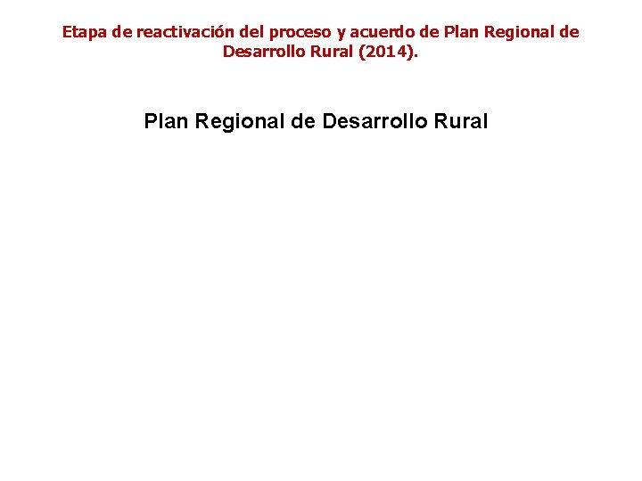 Etapa de reactivación del proceso y acuerdo de Plan Regional de Desarrollo Rural (2014).
