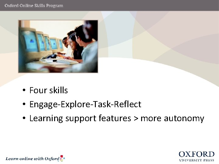 • Four skills • Engage-Explore-Task-Reflect • Learning support features > more autonomy
