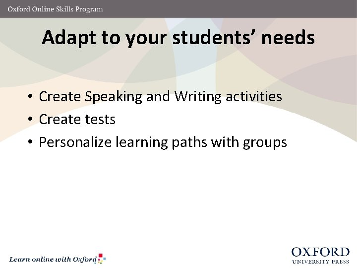 Adapt to your students' needs • Create Speaking and Writing activities • Create tests