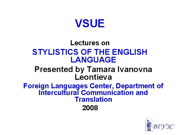 VSUE Lectures on STYLISTICS OF THE ENGLISH LANGUAGE Presented by Tamara Ivanovna Leontieva Foreign