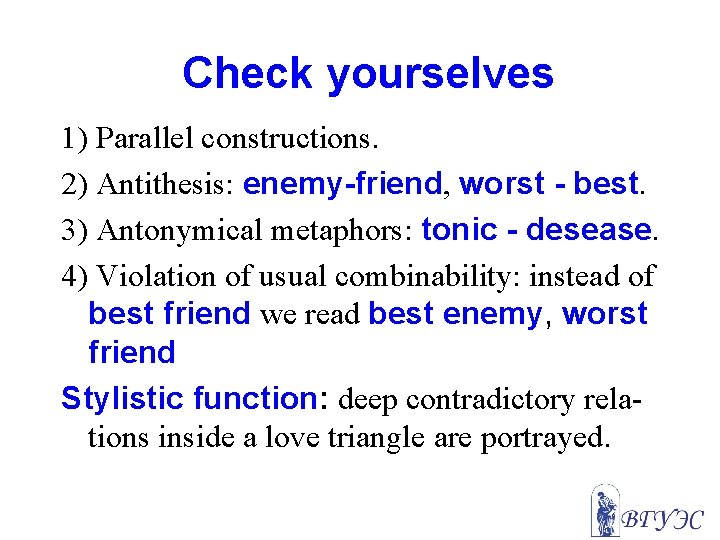 Check yourselves 1) Parallel constructions. 2) Antithesis: enemy-friend, worst - best. 3) Antonymical metaphors: