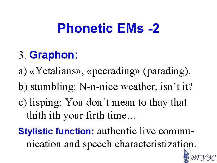 Phonetic EMs -2 3. Graphon: a) «Yetalians» , «peerading» (parading). b) stumbling: N-n-nice weather,