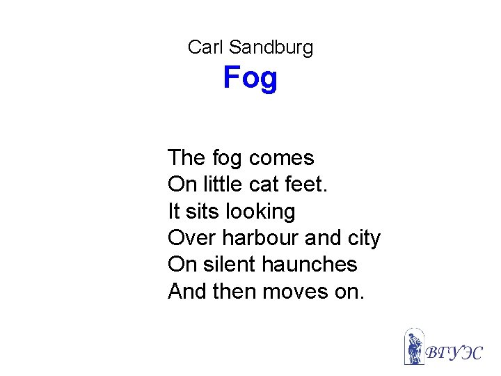 Carl Sandburg Fog The fog comes On little cat feet. It sits looking Over