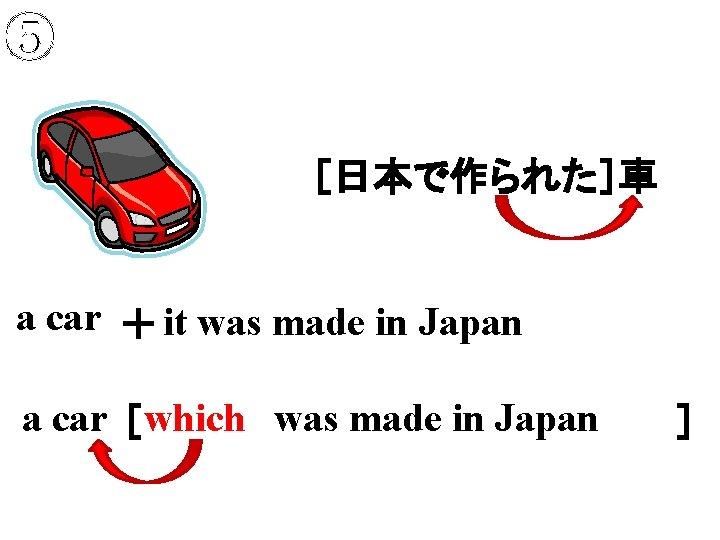 ⑤ [日本で作られた]車 a car + it was made in Japan a car [     ] which