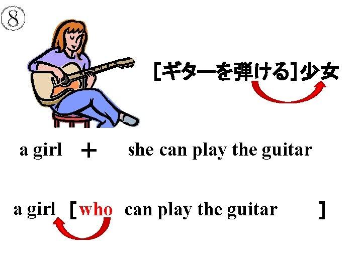 ⑧ [ギターを弾ける]少女 a girl + she can play the guitar a girl [     ] who