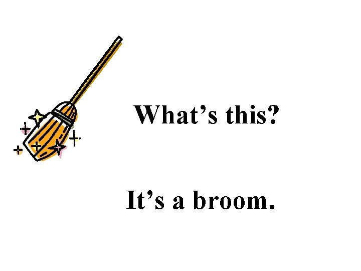 What's this? It's a broom.