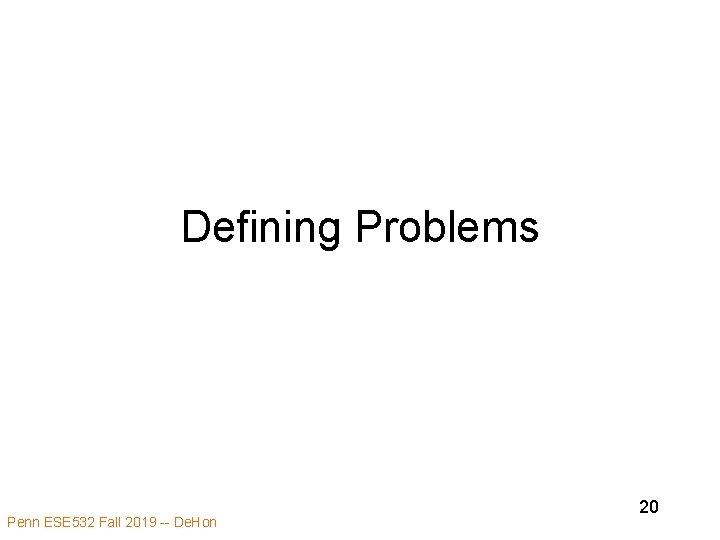Defining Problems Penn ESE 532 Fall 2019 -- De. Hon 20