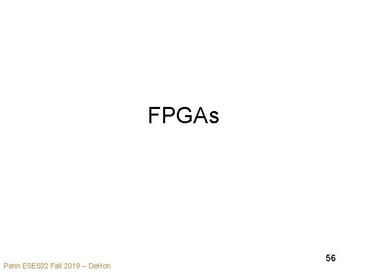 FPGAs Penn ESE 532 Fall 2019 -- De. Hon 56