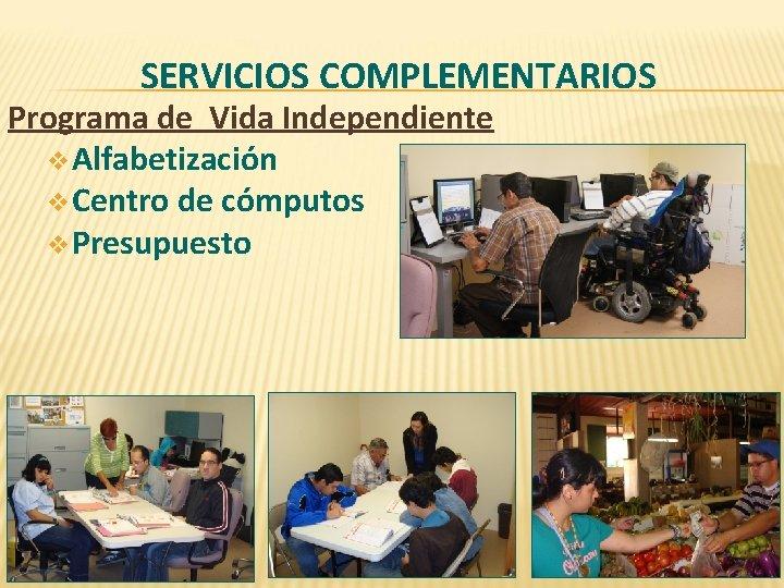 SERVICIOS COMPLEMENTARIOS Programa de Vida Independiente v Alfabetización v Centro de cómputos v Presupuesto