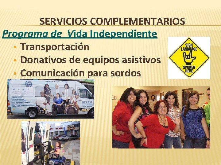 SERVICIOS COMPLEMENTARIOS Programa de Vida Independiente § Transportación § Donativos de equipos asistivos §