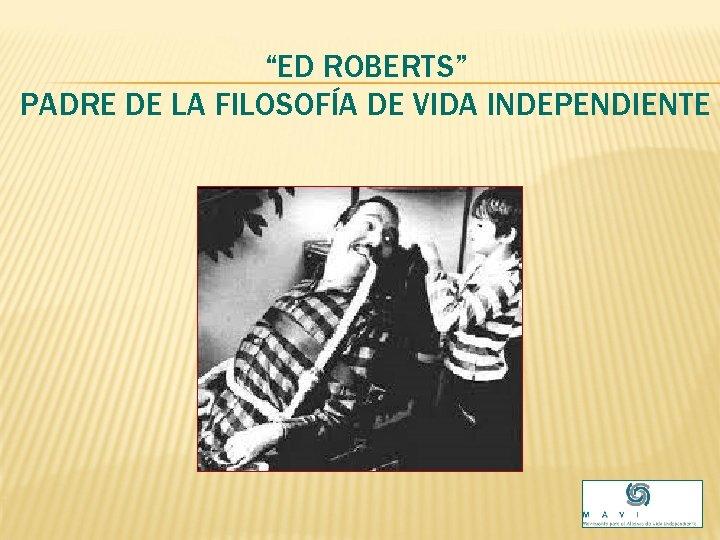 """""""ED ROBERTS"""" PADRE DE LA FILOSOFÍA DE VIDA INDEPENDIENTE"""