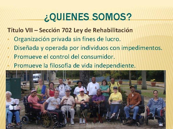 ¿QUIENES SOMOS? Título VII – Sección 702 Ley de Rehabilitación • Organización privada sin