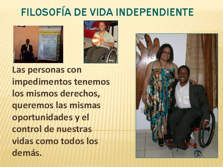 FILOSOFÍA DE VIDA INDEPENDIENTE Las personas con impedimentos tenemos los mismos derechos, queremos las