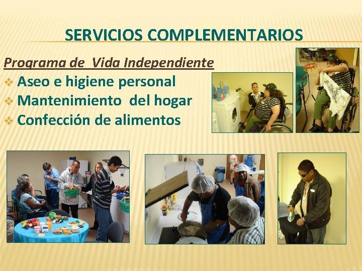 SERVICIOS COMPLEMENTARIOS Programa de Vida Independiente v Aseo e higiene personal v Mantenimiento del