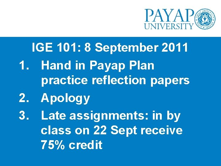 IGE 101: 8 September 2011 1. Hand in Payap Plan practice reflection papers 2.