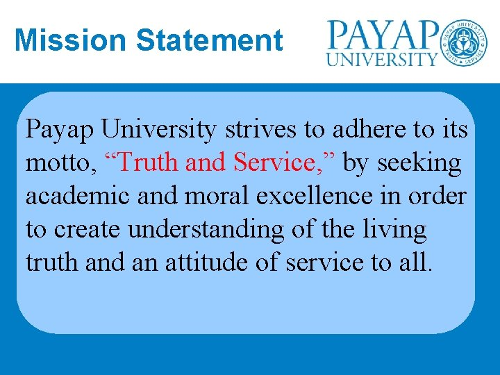"Mission Statement Payap University strives to adhere to its motto, ""Truth and Service, """