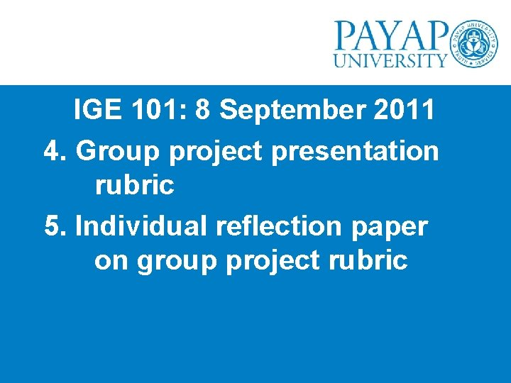 IGE 101: 8 September 2011 4. Group project presentation rubric 5. Individual reflection paper