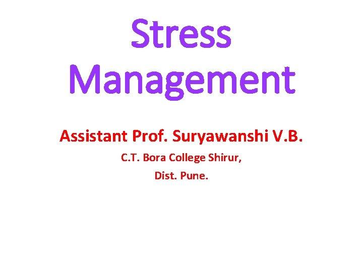 Stress Management Assistant Prof. Suryawanshi V. B. C. T. Bora College Shirur, Dist. Pune.