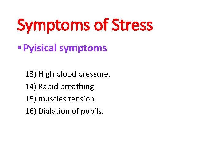Symptoms of Stress • Pyisical symptoms 13) High blood pressure. 14) Rapid breathing. 15)