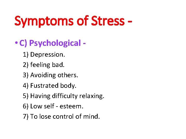 Symptoms of Stress • C) Psychological 1) Depression. 2) feeling bad. 3) Avoiding others.