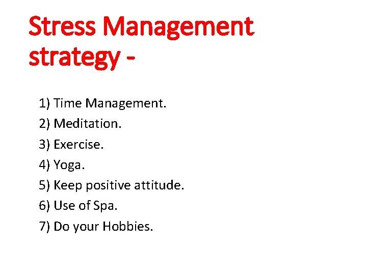 Stress Management strategy 1) Time Management. 2) Meditation. 3) Exercise. 4) Yoga. 5) Keep
