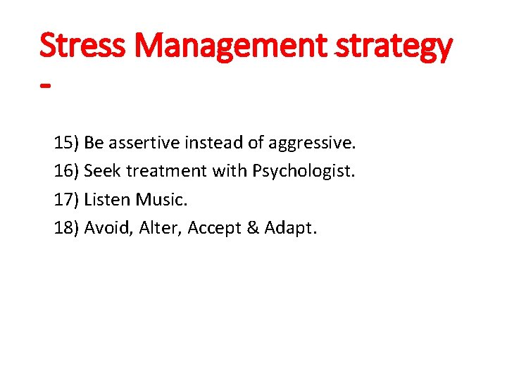 Stress Management strategy 15) Be assertive instead of aggressive. 16) Seek treatment with Psychologist.