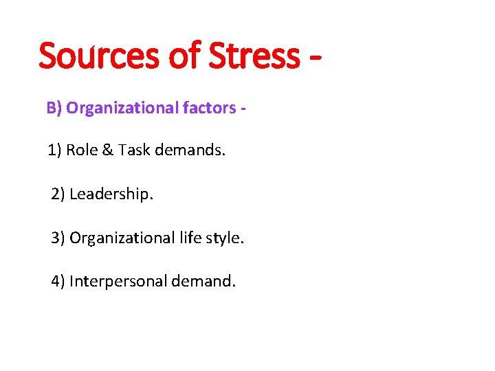 Sources of Stress B) Organizational factors 1) Role & Task demands. 2) Leadership. 3)