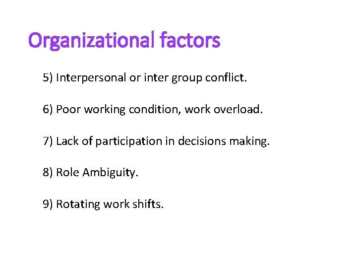 Organizational factors 5) Interpersonal or inter group conflict. 6) Poor working condition, work overload.
