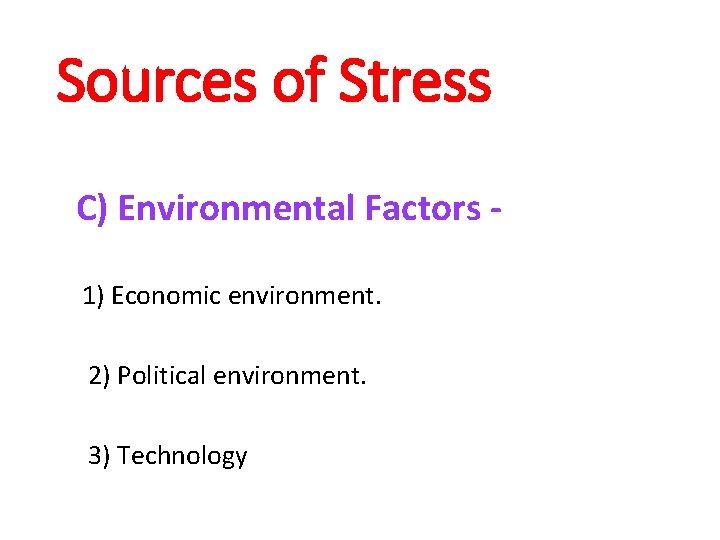 Sources of Stress C) Environmental Factors 1) Economic environment. 2) Political environment. 3) Technology