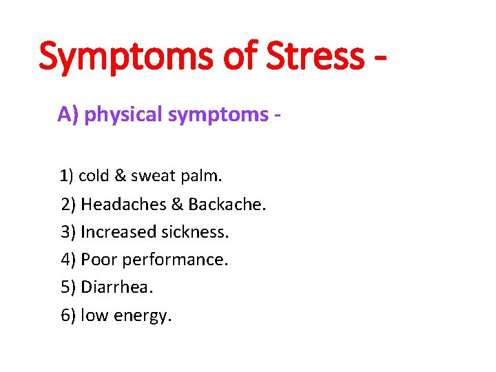 Symptoms of Stress A) physical symptoms 1) cold & sweat palm. 2) Headaches &