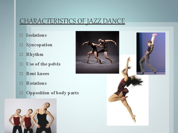 CHARACTERISTICS OF JAZZ DANCE Isolations Syncopation Rhythm Use of the pelvis Bent knees Rotations