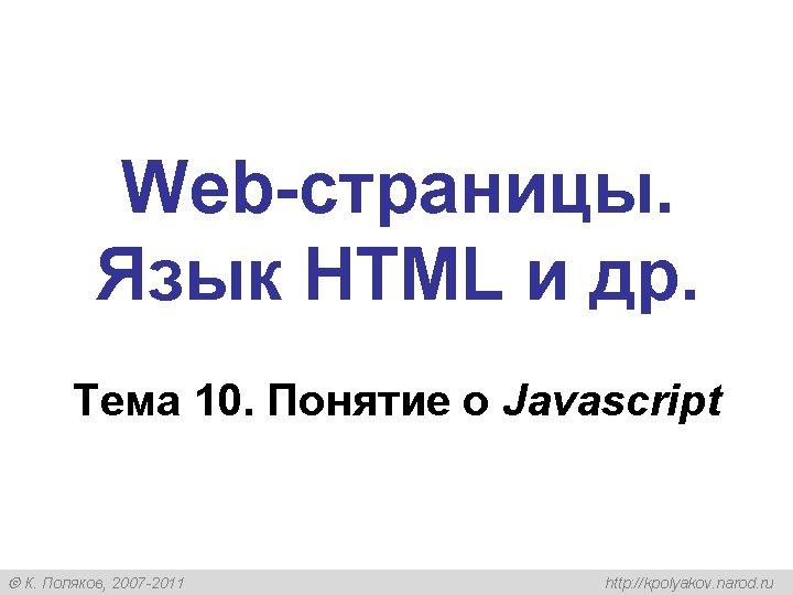 Web-страницы. Язык HTML и др. Тема 10. Понятие о Javascript К. Поляков, 2007 -2011