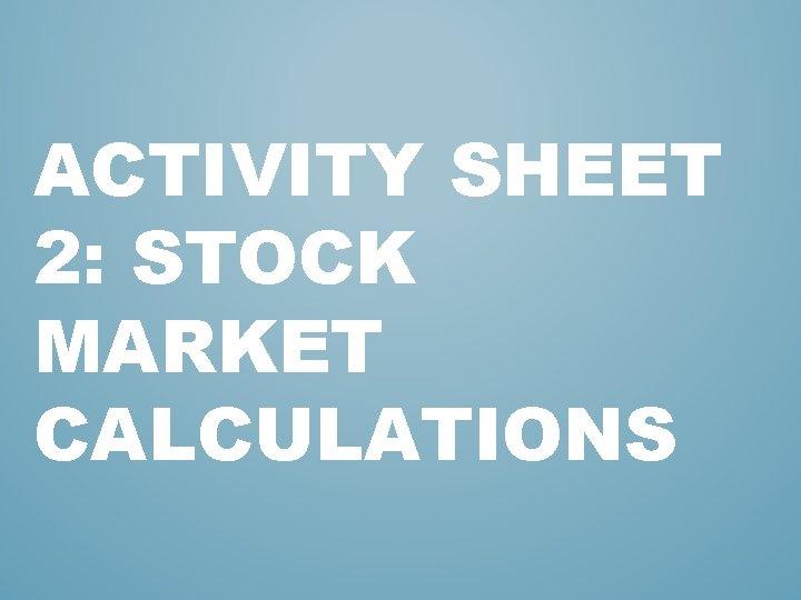 ACTIVITY SHEET 2: STOCK MARKET CALCULATIONS