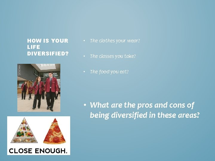 HOW IS YOUR LIFE DIVERSIFIED? • The clothes your wear? • The classes you