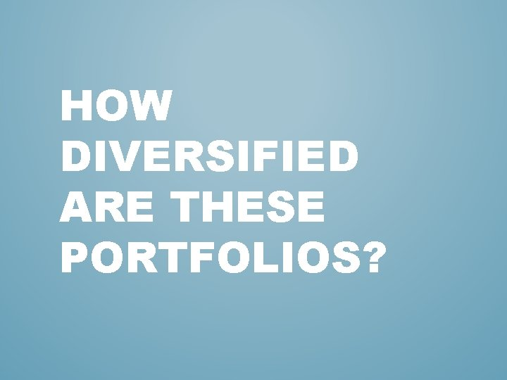 HOW DIVERSIFIED ARE THESE PORTFOLIOS?