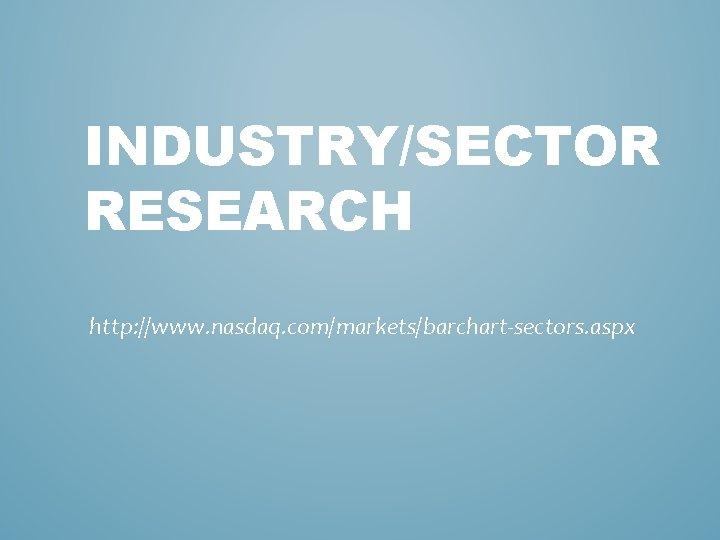 INDUSTRY/SECTOR RESEARCH http: //www. nasdaq. com/markets/barchart-sectors. aspx
