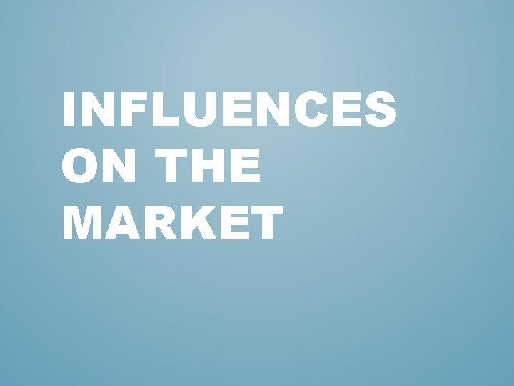 INFLUENCES ON THE MARKET
